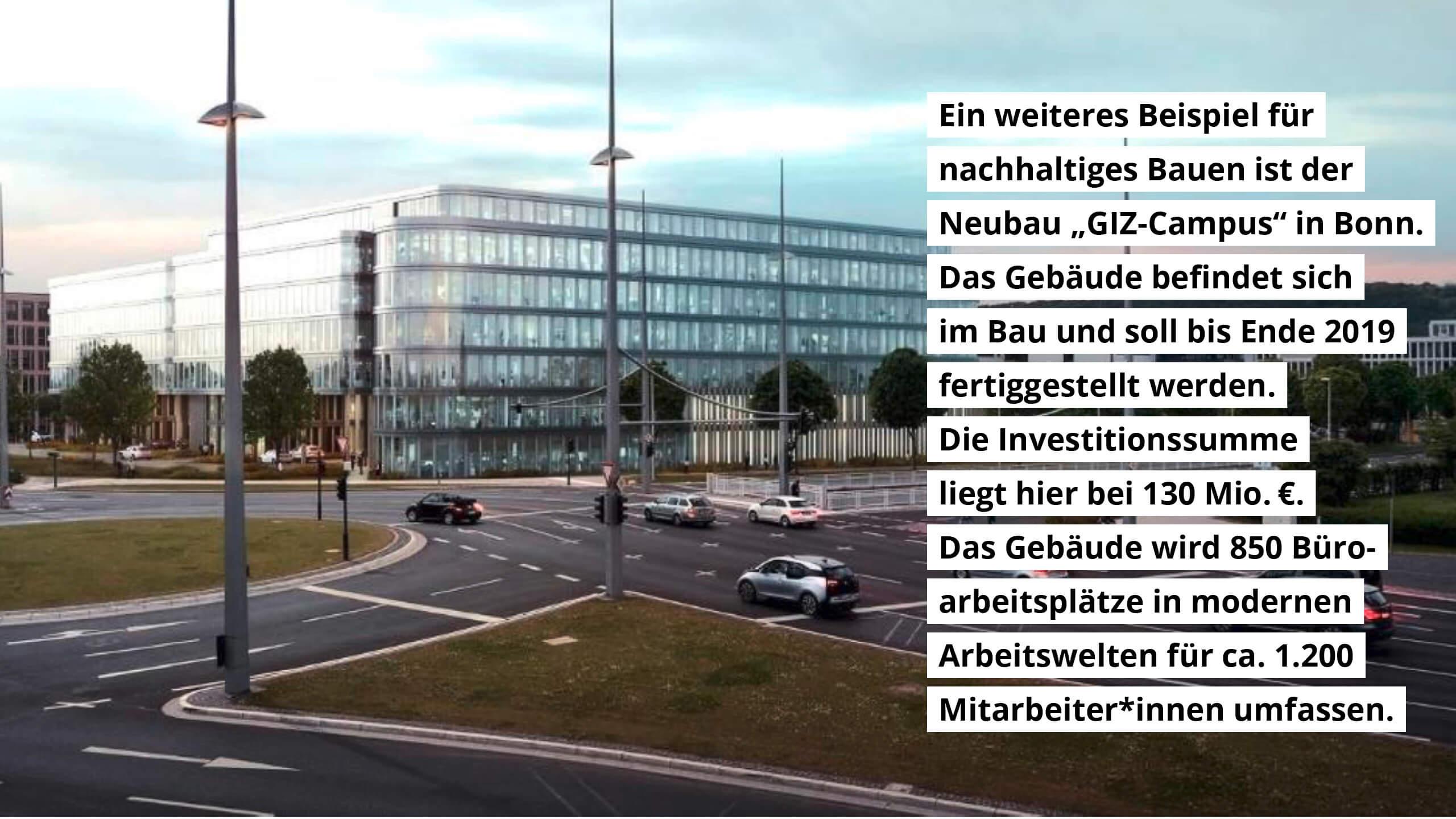 Der GIZ-Campus in Bonn soll bis Ende 2019 fertiggestellt werden. Die Investitionssumme liegt bei 130 Mio. EUR. Das Gebäude wird 850 Büroarbeitsplätze für 1200 Mitarbeiter umfassen.