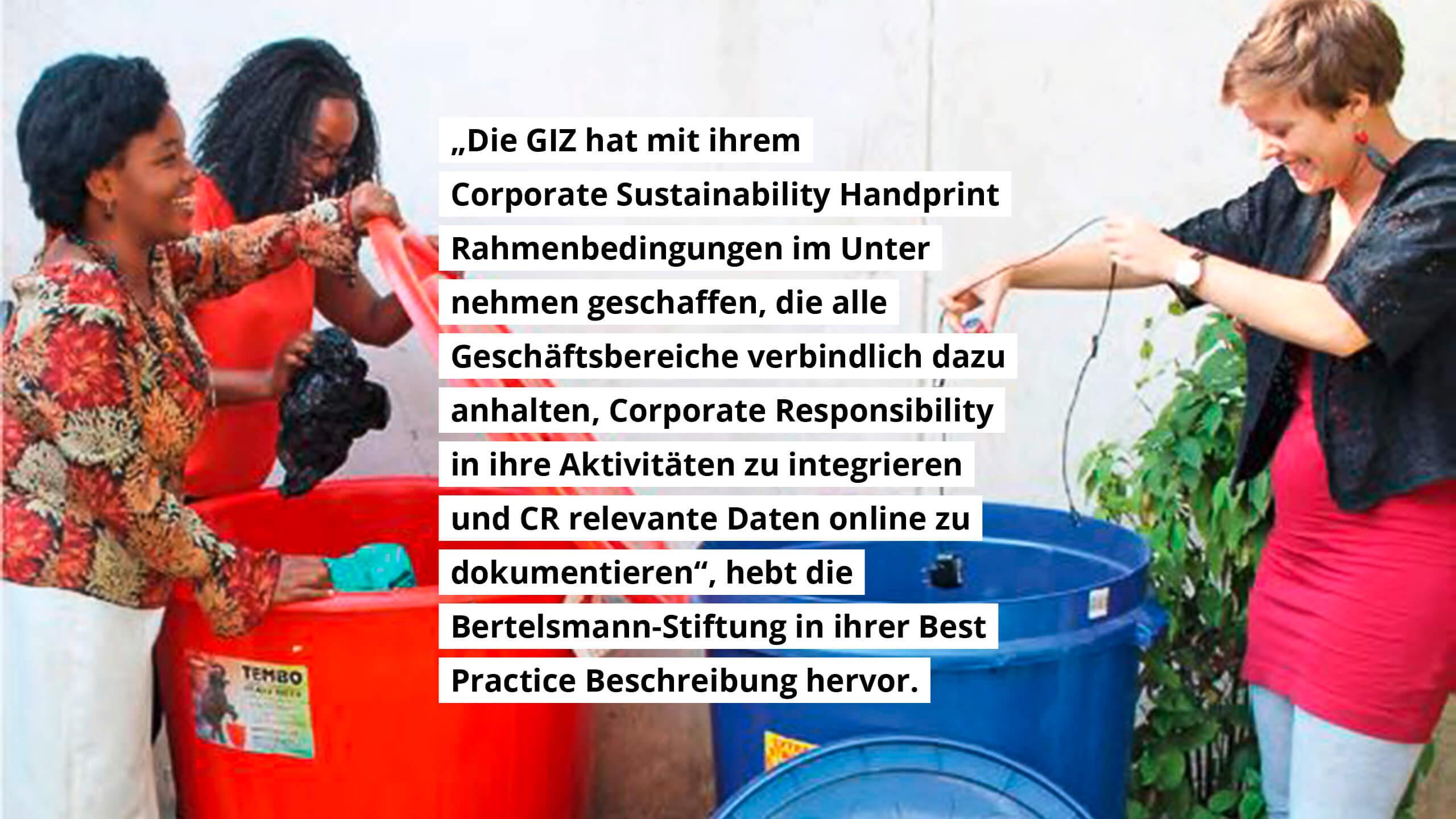 """""""Die GIZ hat mit ihrem CSH Rahmenbedingungen im Unternehmen geschaffen, die alle Geschäftsbereiche verbindlich dazu anhalten, Corporate Responsibility in ihre Aktivitäten zu integrieren und CR relevante Daten online zu dokumentieren."""" hebt die Bertelsmann-Stiftung in ihrer Best Practice Beschreibung hervor."""