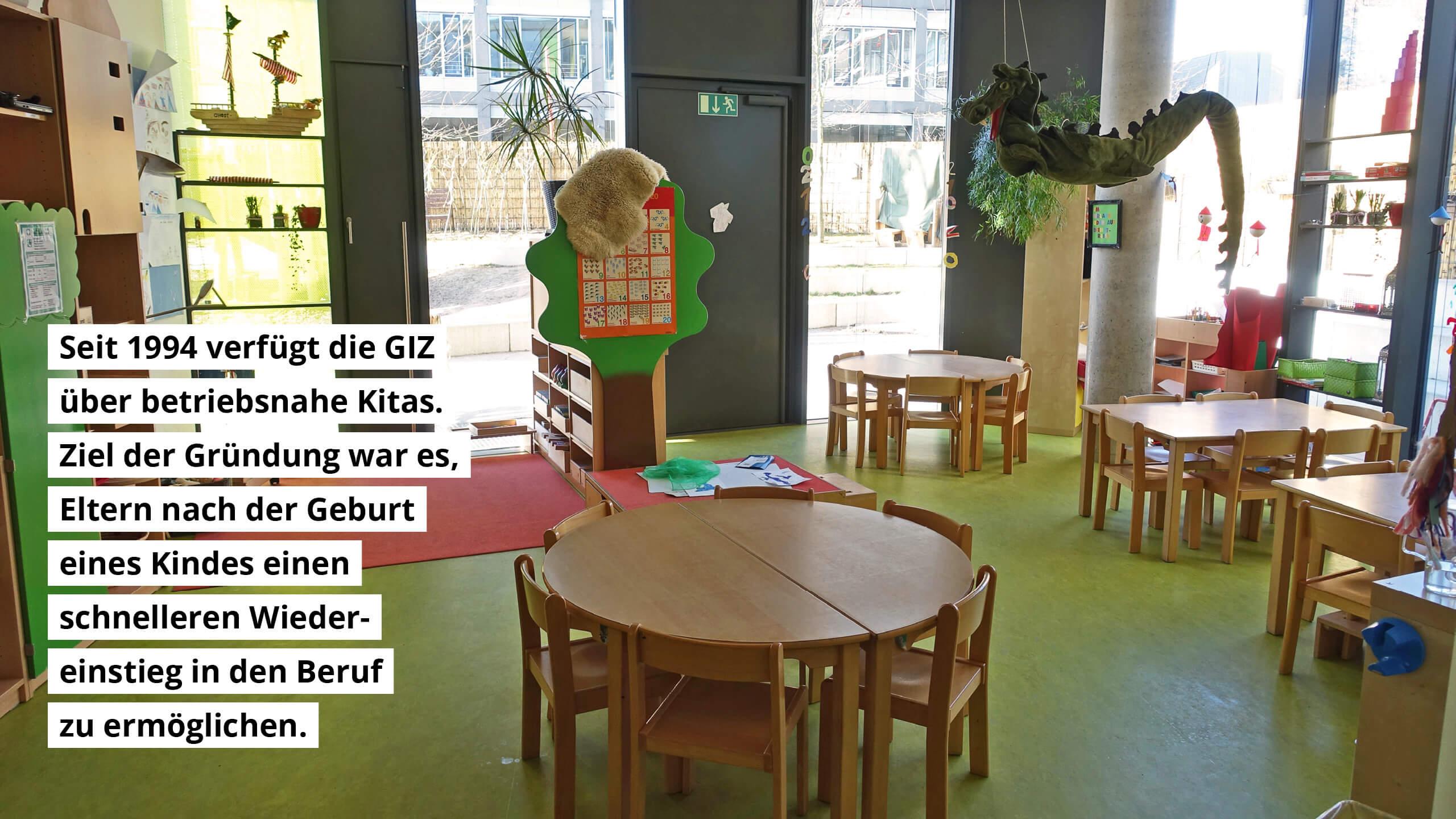 Seit 1994 verfügt die GIZ über betriebsnahe Kitas. Ziel der Gründung war es, Eltern nach der Geburt eines Kindes einen schnelleren Wiedereinstieg in den Beruf zu ermöglichen.