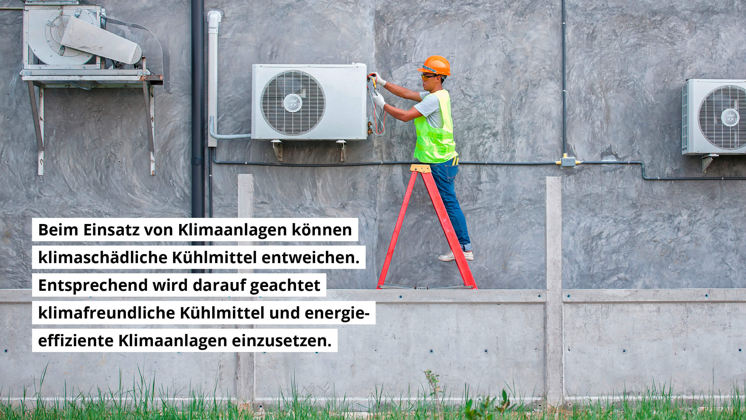 Beim Einsatz von Klimaanlagen können klimaschädliche Kühlmittel entweichen. Entsprechend wird darauf geachtet, klimafreundliche Kühlmittel und energieeffiziente Klimaanlagen einzusetzen.