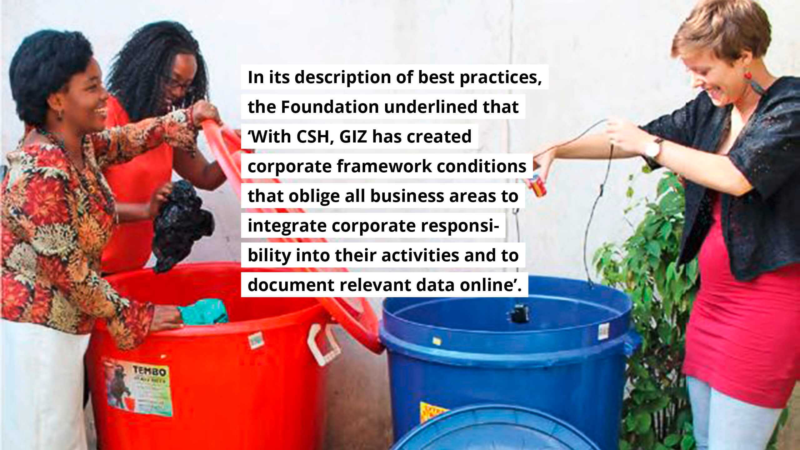 "In its description of best practices, the Foundation underlined that ""With CSH, GIZ has created corporate framework conditions that oblige all business areas to integrate corporate responsibility into their activites and to document relevant data online""."