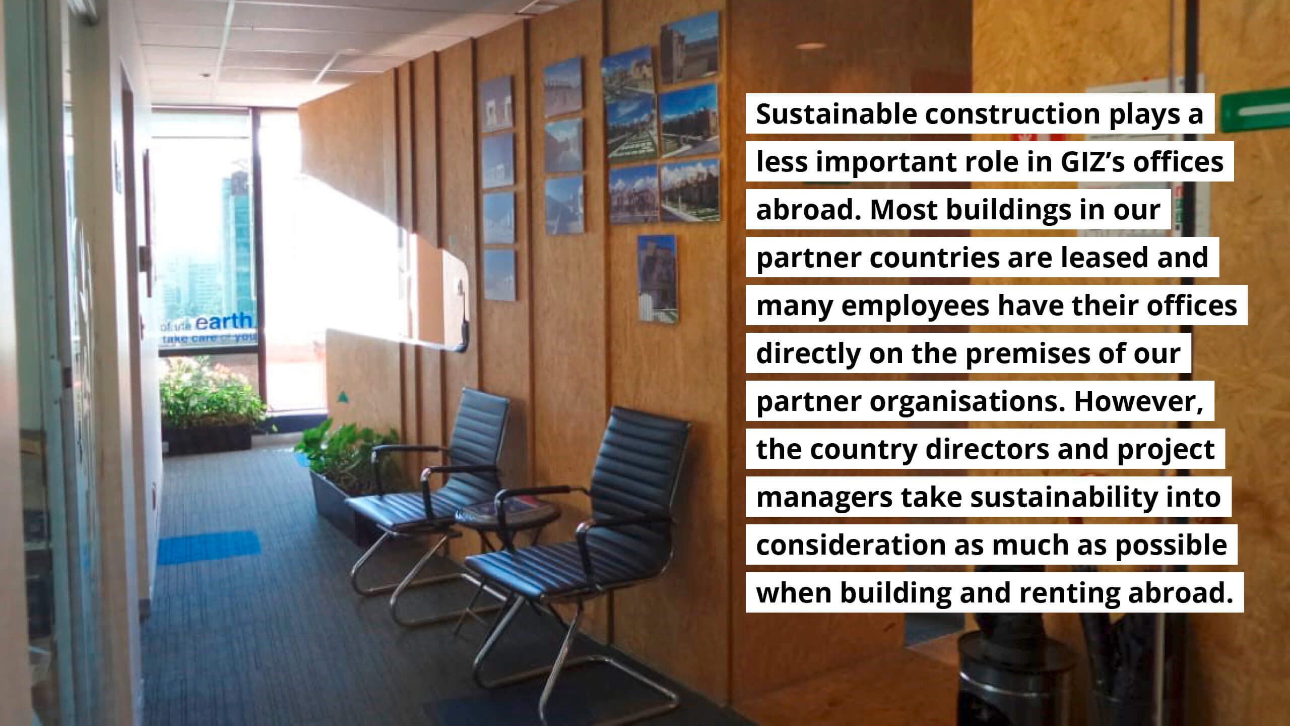 Sustainable construction plays a less important role in GIZ's offices abroad. Most buildings ate leased and employees have their offices on the premises of our partner organisations. However, the country directors and project managers take sustainability into considerationas much as possible when building and renting abroad.
