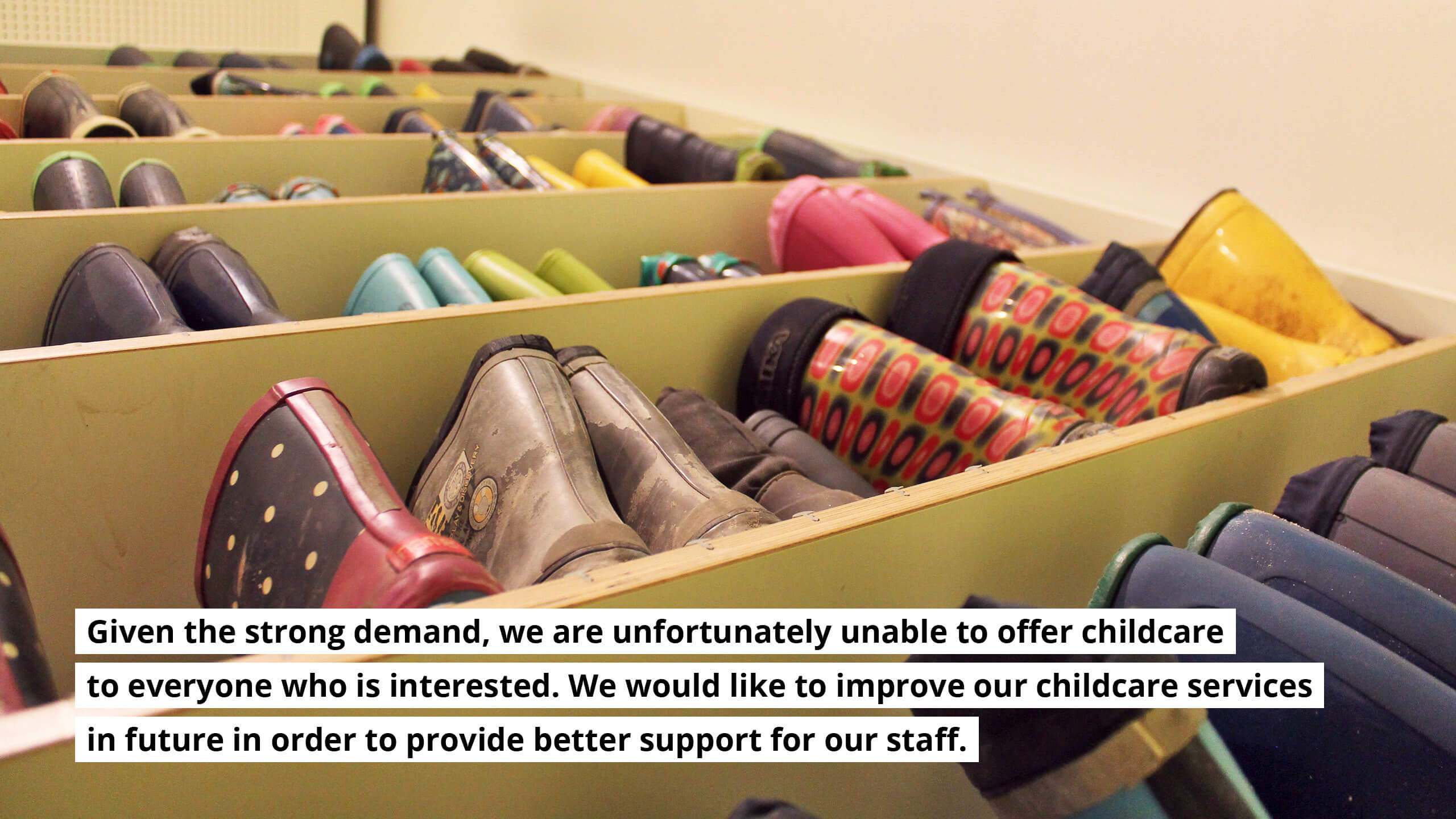 Given the strong demand, we are unfortunately unable to offer childcare to everyone who is interested. We would like to improve our childcare services in future in order to provide better support for our staff.